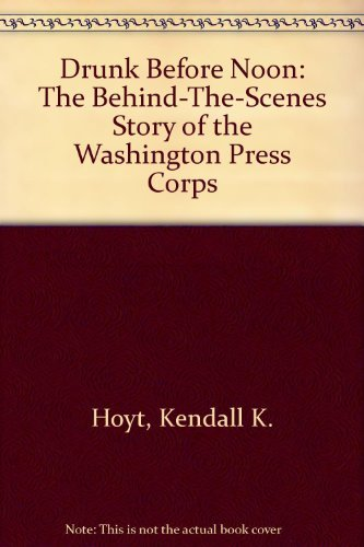 9780132208307: Drunk Before Noon: The Behind-The-Scenes Story of the Washington Press Corps