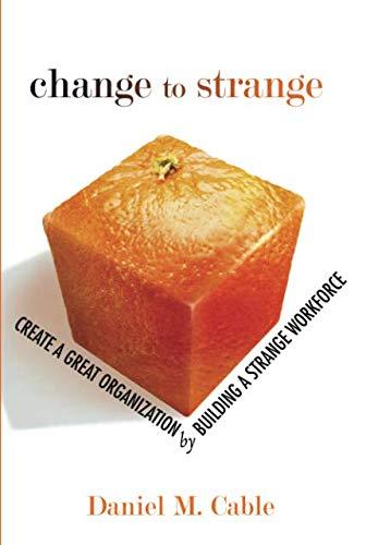 9780132317771: Change to Strange: Create a Great Organization by Building a Strange Workforce