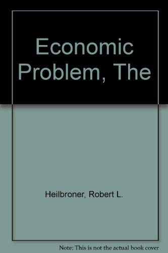 The Economic Problem: Heilbroner, Robert L.;Thurow, Lester C.