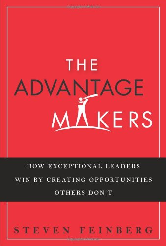 9780132347785: The Advantage Makers: How Exceptional Leaders Win by Creating Opportunities Others Don't