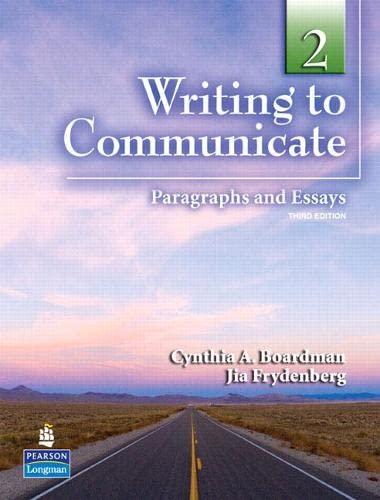 WRITING TO COMMUNICATE 2: PARAGRAPHS AND ESSAYS: CYNTHIA A. BOARDMAN