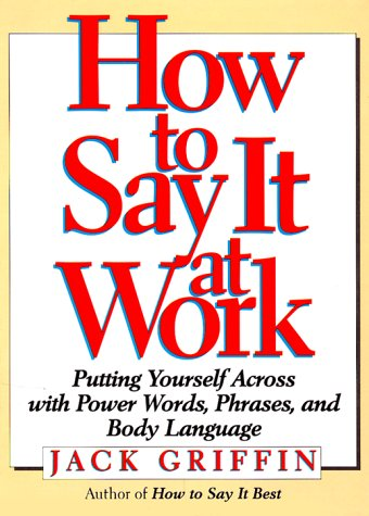 9780132425469: How to Say it at Work: The Complete Guide to Power Words, Phrases, Body Language, and Communication Secrets: Putting Yourself Across with Power Words, ... Body Language, and Communication Secrets