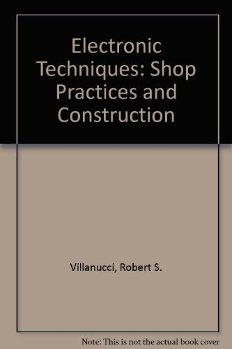 Electronic Techniques: Shop Practices and Construction: Robert S. Villanucci,