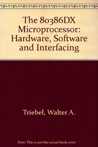 The 80386DX Microprocessor: Hardware, Software and Interfacing: Triebel, Walter A.