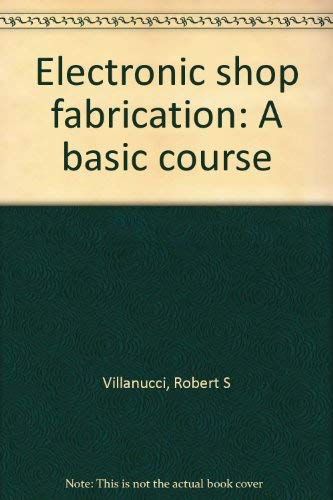 Electronic Shop Fabrication : A Basic Course: Villanucci, Robert S.; Avtgis, Alexander W.; Megow, ...