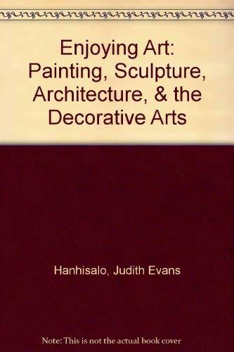 Enjoying Art: Painting, Sculpture, Architecture, & the Decorative Arts: Judith Evans Hanhisalo