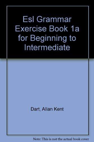 Esl Grammar Exercise Book 1a for Beginning to Intermediate: Dart, Allan Kent