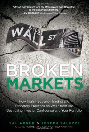 9780132875240: Broken Markets: How High Frequency Trading and Predatory Practices on Wall Street are Destroying Investor Confidence and Your Portfolio