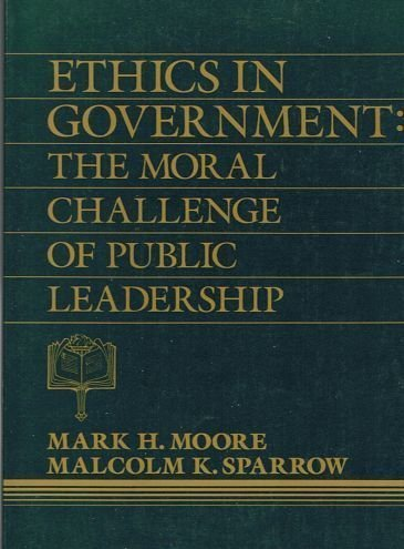Ethics in Government: The Moral Challenge of Public Leadership: Moore, Mark H., Sparrow, Malcolm K.