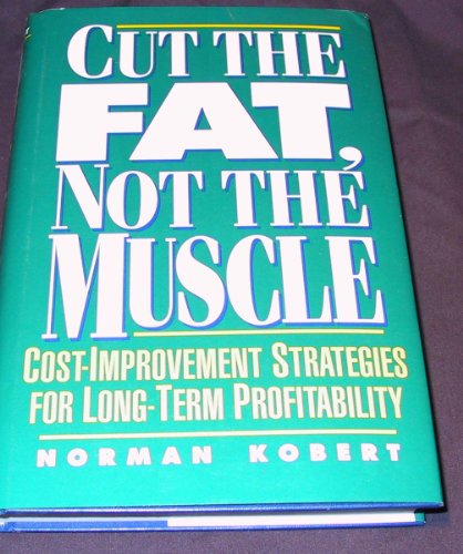 9780132924436: Cut the Fat, Not the Muscle: Cost Improvement Strategies for Long-Term Profitability