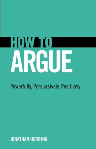 9780132980937: How to Argue: Powerfully, Persuasively, Positively: Powerfully, Persuasively, Positively