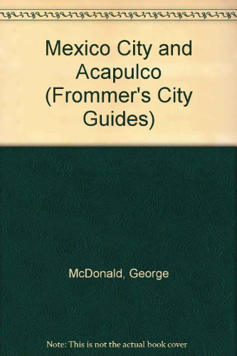 Mexico City and Acapulco (Frommer's City Guides): McDonald, George