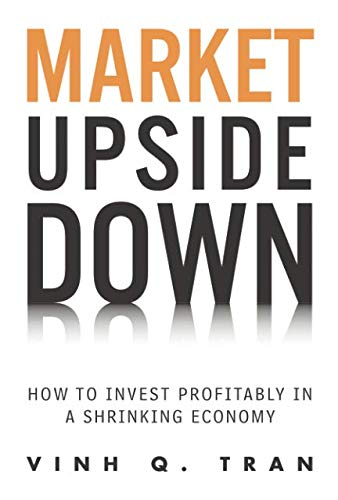 Market Upside Down: How to Invest Profitably in a Shrinking Economy (paperback): Tran, Vinh Q.