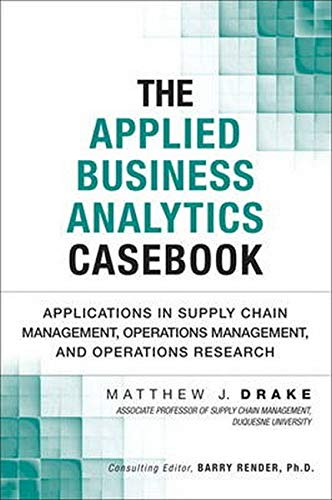 9780133407365: The Applied Business Analytics Casebook: Applications in Supply Chain Management, Operations Management, and Operations Research (FT Press Analytics)