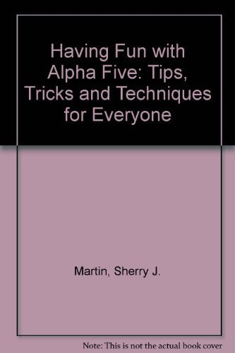 9780133464955: Having Fun with Alpha Five: Tips, Tricks and Techniques for Everyone