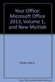 Your Office: Microsoft Office 2013, Volume 1,: Kinser, Amy S.;