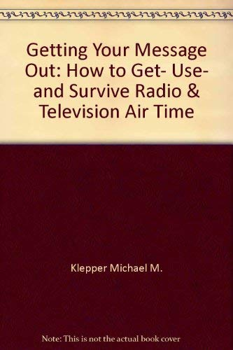 9780133546309: Getting Your Message Out: How to Get, Use, and Survive Radio & Television Air Time