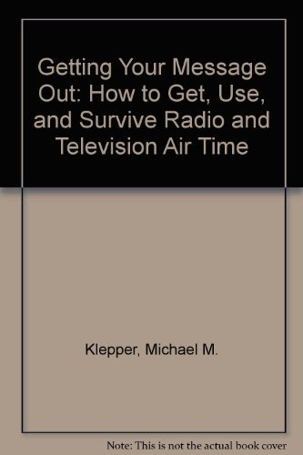 9780133546484: Getting Your Message Out: How to Get, Use, and Survive Radio and Television Air Time