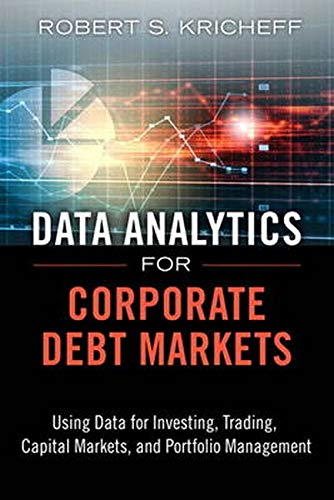 9780133553659: Data Analytics for Corporate Debt Markets: Using Data for Investing, Trading, Capital Markets, and Portfolio Management (FT Press Analytics)