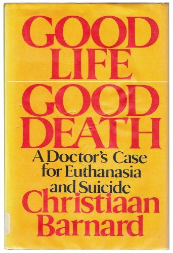 Good Life Good Death: A Doctor's Case for Euthanasia and Suicide: Barnard, Christian