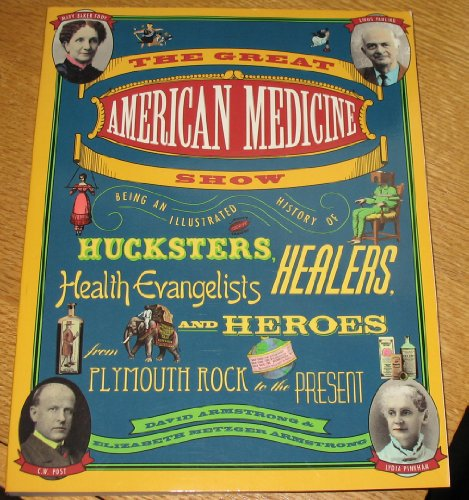 9780133640274: The Great American Medicine Show: Being an Illustrated History of Hucksters, Healers, Health Evangelists, and Heroes from Plymouth Rock to the Prese