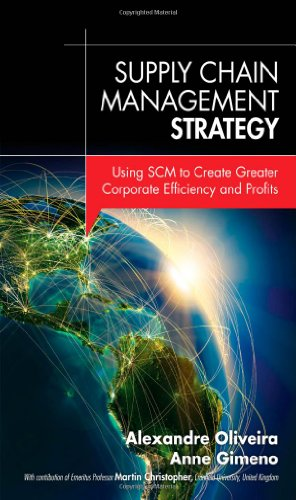 Supply Chain Management Strategy: Using SCM to Create Greater Corporate Efficiency and Profits: ...