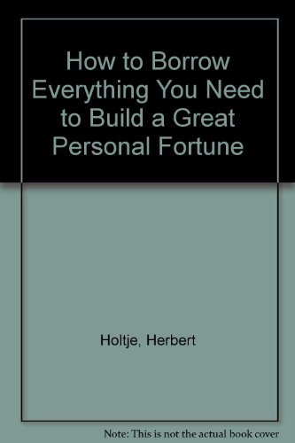 How to Borrow Everything You Need to Build a Great Personal Fortune: Herbert Holtje, John Stockwell