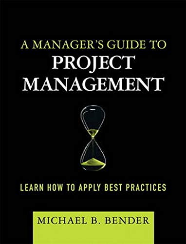 A Manager's Guide to Project Management: Learn How to Apply Best Practices (paperback): Bender...