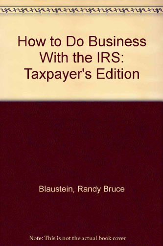 How to Do Business With the IRS: Taxpayer's Edition: Blaustein, Randy Bruce