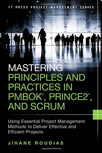 9780134060811: Mastering Principles and Practices in PMBOK, Prince 2, and Scrum: Using Essential Project Management Methods to Deliver Effective and Efficient Projects