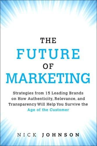 9780134084503: The Future of Marketing: Strategies from 15 Leading Brands on How Authenticity, Relevance, and Transparency Will Help You Survive the Age of th