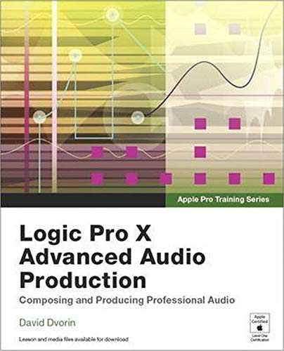9780134135816: Logic Pro X Advanced Music Production: Composing and Producing Professional Audio (Apple Pro Training)
