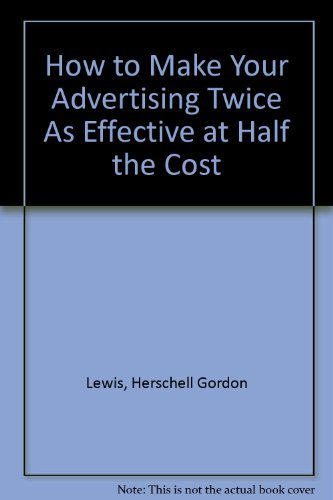 How to Make Your Advertising Twice As Effective at Half the Cost: Lewis, Herschell Gordon