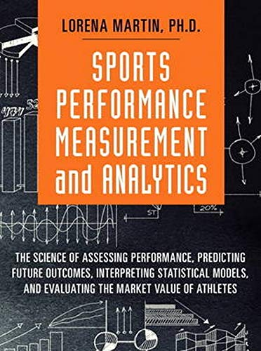 9780134193304: Sports Performance Measurement and Analytics: The Science of Assessing Performance, Predicting Future Outcomes, Interpreting Statistical Models, and ... Market Value of Athletes (FT Press Analytics)