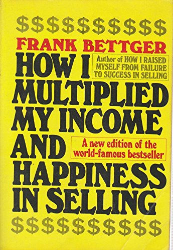 How I Multiplied My Income & Happiness in Selling: Bettger, Frank