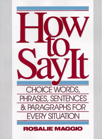 HOW TO SAY IT: CHOICE WORDS, PHRASES, SENTENCES AND PARAGRAPHS FOR EVERY SI TUATION