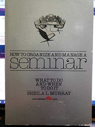 How To Organize And Manage A Seminar : What To Do And When To Do It