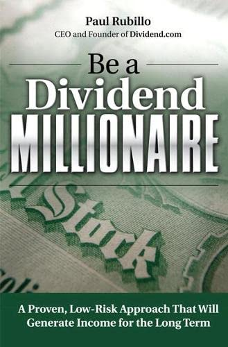 Be a Dividend Millionaire: A Proven, Low-Risk Approach That Will Generate Income for the Long Term:...