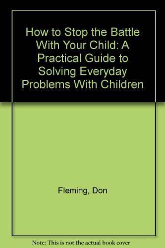 9780134350745: How to Stop the Battle With Your Child: A Practical Guide to Solving Everyday Problems With Children