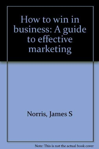 How to win in business: A guide: James S Norris