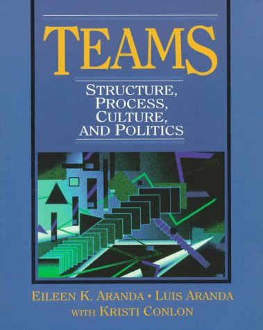 Teams: Structure, Process, Culture, and Politics: Aranda, Eileen K.;