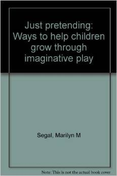 Just pretending: Ways to help children grow through imaginative play: Segal, Marilyn M