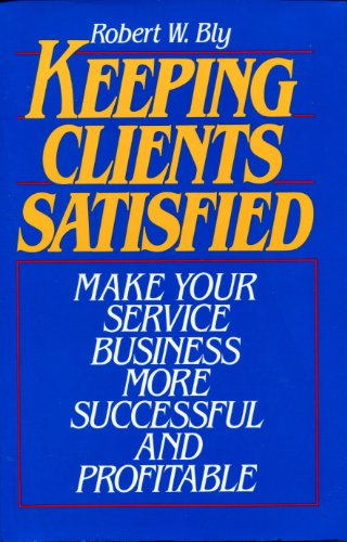 Keeping Clients Satisfied: Make Your Service Business: Bly, Robert W.