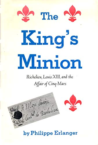 The King's minion: Richelieu, Louis XIII, and: Erlanger, Philippe
