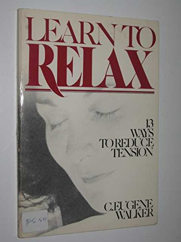 Learn to Relax: 13 Ways to Reduce Tension: Walker, Clarence Eugene
