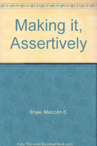 Making It, Assertively : How to Get: Shaw, Malcolm E.;