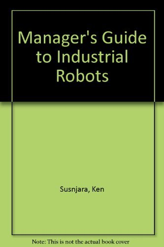 A Manager's Guide to Industrial Robots: Susnjara, Ken