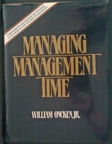 Managing Management Time : Who's Got the: Oncken, William, Jr.