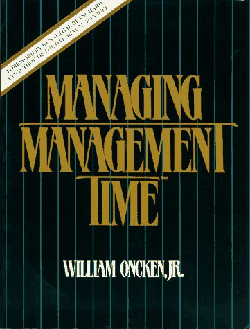 Managing Management Time: Who's Got the Monkey?: William Oncken