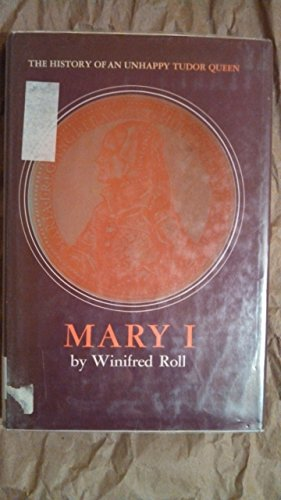 Mary I. - The Hiostory of an unhappy Tudor Queen.: Roll, Winifred;
